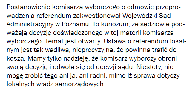 Postanowienie komisarza wyborczego o odmowie przeprowadzenia referendum zakwestionował Wojewódzki Sąd Administacyjny w Poznaniu. To kuriozum, że sędziowie podważają decyzję doświadczonego w tej materii komisarza wyborczego. Temat jest otwarty. Ustawa o referendum lokalnym jest tak wadliwa, nieprecyzyjna, że powinna trafić do kosza. Mamy nadzieję, że komisarz wyborczy obroni swoją decyzję i odwoła się od decyzji sądu. Niestety, nie mogę tego zrobić ani ja, ani radni, mimo iż sprawa dotyczy lokalnych władz samorządowych.